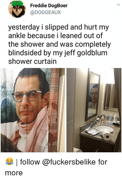 jeffe: Freddie DogBoer  @DOGGEAUX  yesterday i slipped and hurt my  ankle because i leaned out of  the shower and was completely  blindsided by my jeff goldblum  shower curtain 😂 | follow @fuckersbelike for more
