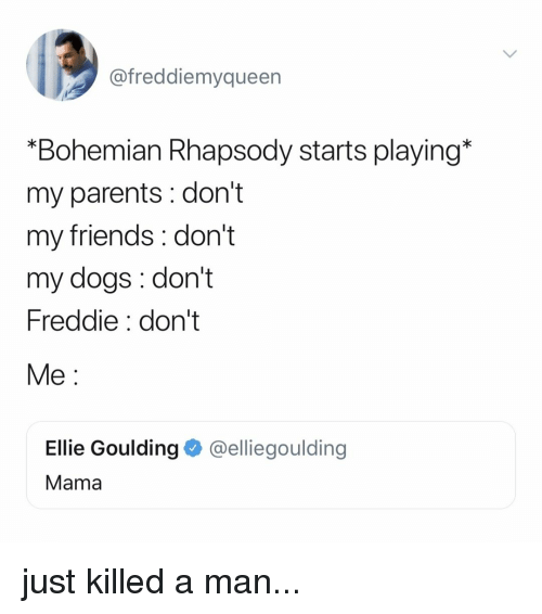 """Just Killed A Man: @freddiemyqueen  """"Bohemian Rhapsody starts playing*  my parents : don't  my friends: don't  my dogs: don't  Freddie: don't  Me:  Ellie Goulding @elliegoulding  Mama just killed a man..."""