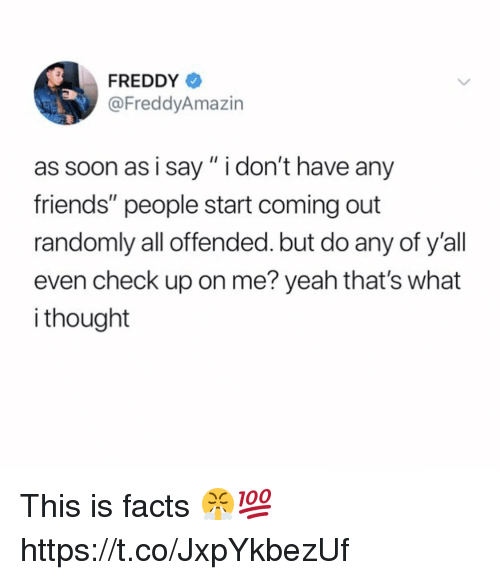 "Facts, Friends, and Soon...: FREDDY  @FreddyAmazin  as soon as i say"" i don't have any  friends"" people start coming out  randomly all offended. but do any of y'all  even check up on me? yeah that's what  i thought This is facts 😤💯 https://t.co/JxpYkbezUf"
