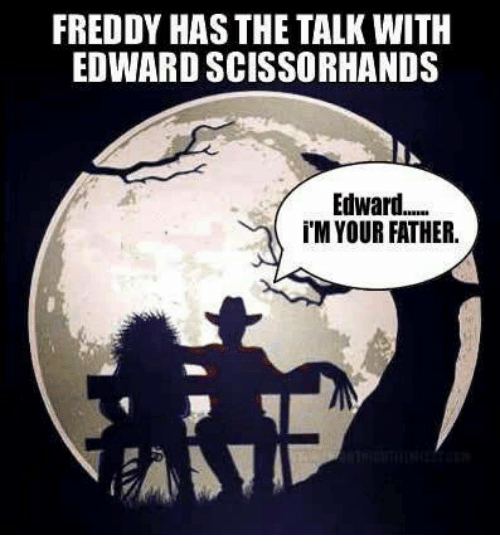 Edward Scissorhands: FREDDY HAS THE TALK WITH  EDWARD SCISSORHANDS  Edward  iM YOUR FATHER