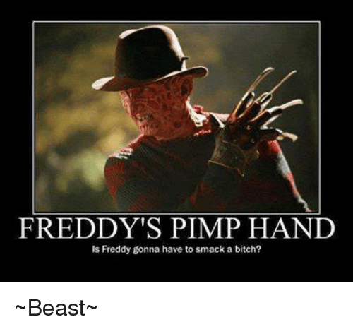 pimp hand: FREDDY'S PIMP HAND  is Freddy gonna have to smack a bitch? ~Beast~