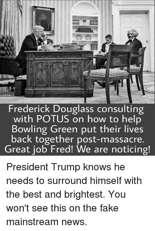 Massacreing: Frederick Douglass consulting  with POTUS on how to help  Bowling Green put their lives  back together post-massacre.  Great job Fred! We are noticing! President Trump knows he needs to surround himself with the best and brightest. You won't see this on the fake mainstream news.