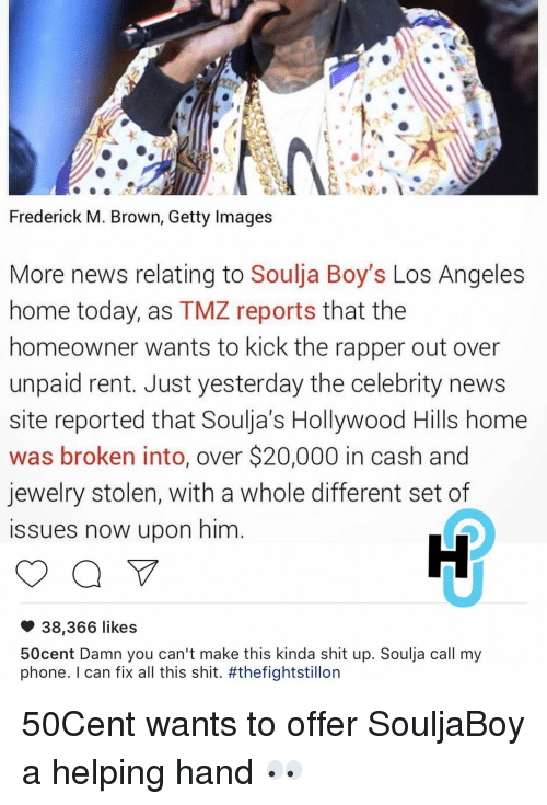 Memes, Soulja Boy, and Getty Images: Frederick M. Brown, Getty Images  More news relating to  Soulja Boy's Los Angeles  home today, as TMZ reports that the  homeowner wants to kick the rapper out over  unpaid rent. Just yesterday the celebrity news  site reported that Soulia's Hollywood Hills home  was broken into, over $20,000 in cash and  jewelry stolen, with a whole different set of  issues now upon him  38,366 likes  50cent Damn you can't make this kinda shit up. Soulja call my  phone  I can fix all this shit. 50Cent wants to offer SouljaBoy a helping hand 👀