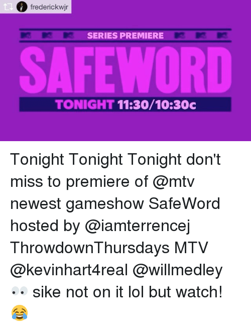 Safewords: frederickwjr  SERIES PREMIERE  SAFEWORD  TONIGHT 11:30/10:30c Tonight Tonight Tonight don't miss to premiere of @mtv newest gameshow SafeWord hosted by @iamterrencej ThrowdownThursdays MTV @kevinhart4real @willmedley 👀 sike not on it lol but watch! 😂