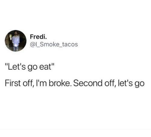 """First, Broke, and Eat: Fredi  @l_Smoke tacos  """"Let's go eat""""  First off, I'm broke. Second off, let's go"""