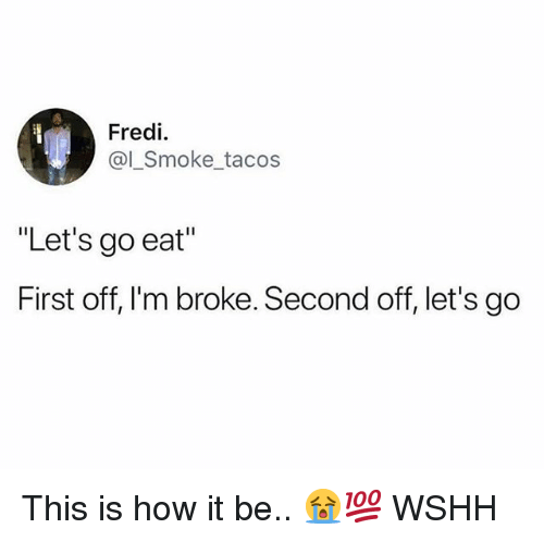 """Memes, Wshh, and 🤖: Fredi.  @l_Smoke_tacos  """"Let's go eat""""  First off, I'm broke. Second off, let's go This is how it be.. 😭💯 WSHH"""