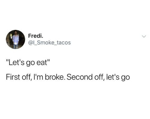 """First, Broke, and Eat: Fredi  smoke tacos  """"Let's go eat""""  First off, I'm broke. Second off, let's go"""