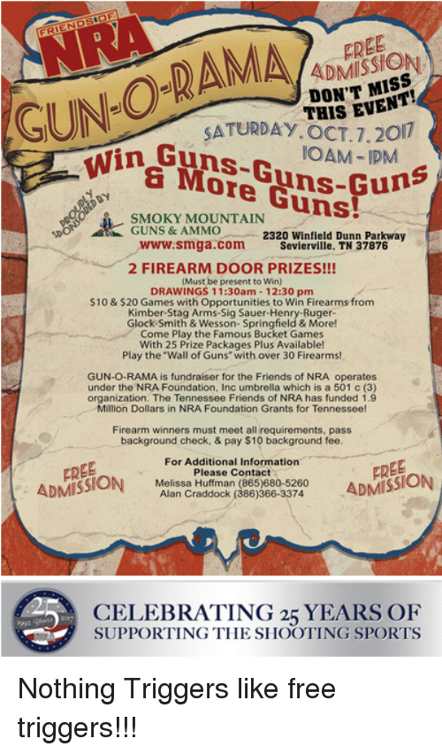 """sig sauer: FREE  ADMISSION  DON'T MISS  GUN-O-RAMA  S EVENT!  SATURDAY.OCT.7.20  Guns-Guns-Gu  OAM-IPM  a More Guns!  DBY  SMOKY MOUNTAIN  GUNS & AMMO  www.smga.comm  2320 Winfield Dunn Parkway  Sevierville, TN 37876  2 FIREARM DOOR PRIZES!!!  Must be present to Win)  DRAWINGS 11:30am - 12:30 pm  $10 & $20 Games with Opportunities to Win Firearms from  Kimber-Stag Arms-Sig Sauer-Henry-Ruger  GlockSmith & Wesson- Springfield & More!  Come Play the Famous Bucket Games  With 25 Prize Packages Plus Available!  Play the """"Wall of Guns with over 30 Firearms!  GUN-O-RAMA is fundraiser for the Friends of NRA operates  under the NRA Foundation, Inc umbrella which is a 501 c (3)  organization. The Tennessee Friends of NRA has funded 1.9  Million Dollars in NRA Foundation Grants for Tennessee!  Firearm winners must meet all requirements, pass  background check, & pay $10 background fee  For Additional Information  FREE  ADMISSION Alan Craudoah 686)368-32740 ADMISSION  Please Contact  Melissa Huffman  FREE  Alan Craddock (386)366-3374  CELEBRATING 25 YEARS OF  SUPPORTING THE SHOOTING SPORTS"""