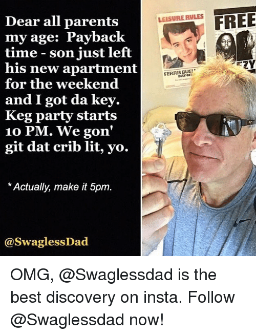 Lit, Omg, and Parents: FREE  Dear all parents  my age: Payback  time son just left  his new apartment  for the weekend  and I got da key.  Keg party starts  10 PM. We gon'  git dat crib lit, yo.  LEISURE RULES  FERRIS BUF  * Actually, make it 5pm  @SwaglessDad OMG, @Swaglessdad is the best discovery on insta. Follow @Swaglessdad now!
