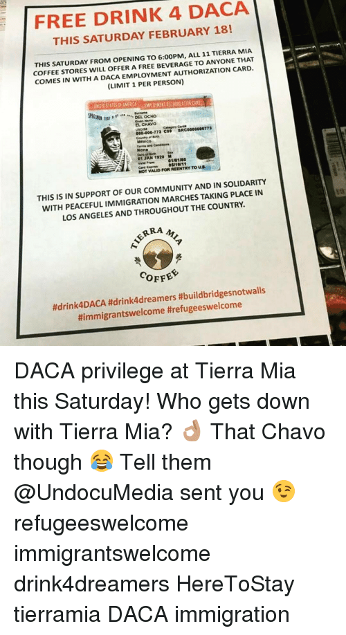 Community, Memes, and Coffee: FREE DRINK 4 DACA  THIS SATURDAY FEBRUARY 18!  THIS SATURDAY FROM OPENING TO 6:00PM, ALL 11 TIERRA MIA  COFFEE STORES WILL OFFER A FREE BEVERAGE TO ANYONE THAT  COMES IN WITH A DACA EMPLOYMENT AUTHORIZATION CARD  (LIMIT 1 PERSON)  Skill  DEL OCHO  EL CHAVO  Category  SRC0000000773  000.000.173 COP  Mexico  None  01 JAN 1920 M  01101160  NOT VALID FORREENTRY TO US  THIS IS IN SUPPORT OF OUR COMMUNITY AND IN SOLIDARITY  WITH PEACEFUL IMMIGRATION MARCHES TAKING PLACE IN  LOS ANGELES AND THROUGHOUT THE COUNTRY.  ARRA  COFFEE  ftdrink4DACA #drink4dreamers #buildbridgesnotwalls  Himmigrantswelcome threfugeeswelcome DACA privilege at Tierra Mia this Saturday! Who gets down with Tierra Mia? 👌🏽 That Chavo though 😂 Tell them @UndocuMedia sent you 😉 refugeeswelcome immigrantswelcome drink4dreamers HereToStay tierramia DACA immigration