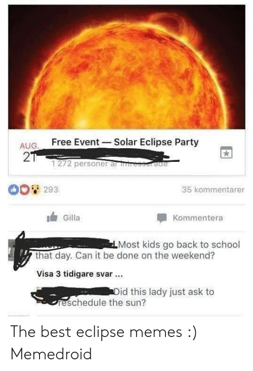 Eclipse Solar 2017: Free Event-Solar Eclipse Party  AUG.  2T  1272 personer ar ntresseradre  35 kommentarer  293  Gilla  Kommentera  LMost kids go back to school  that day. Can it be done on the weekend?  Visa 3 tidigare svar  Did this lady just ask to  reschedule the sun? The best eclipse memes :) Memedroid