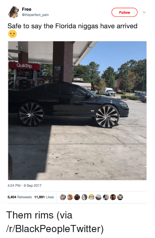 Rims: Free  Follow  @theperfect_pain  Safe to say the Florida niggas have arrived  QuikTrip  4:24 PM-9 Sep 2017  5,404 Retweets 11,991 Likes <p>Them rims (via /r/BlackPeopleTwitter)</p>