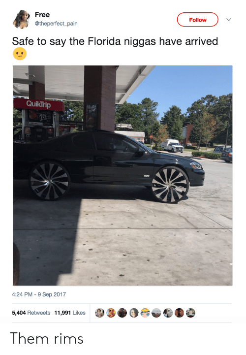 Rims: Free  Follow  @theperfect_pain  Safe to say the Florida niggas have arrived  QuikTrip  4:24 PM-9 Sep 2017  5,404 Retweets 11,991 Likes Them rims