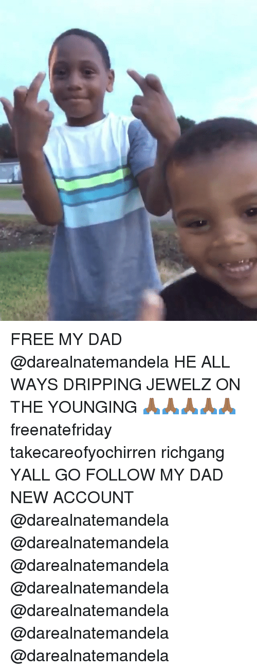 dripping: FREE MY DAD @darealnatemandela HE ALL WAYS DRIPPING JEWELZ ON THE YOUNGING 🙏🏾🙏🏾🙏🏾🙏🏾🙏🏾 freenatefriday takecareofyochirren richgang YALL GO FOLLOW MY DAD NEW ACCOUNT @darealnatemandela @darealnatemandela @darealnatemandela @darealnatemandela @darealnatemandela @darealnatemandela @darealnatemandela