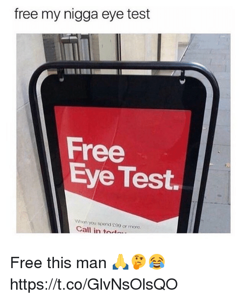 My Nigga, Free, and Test: free my nigga eye test  Free  Eye Test.  Whon you spend £99 or more.  Call in tod Free this man 🙏🤔😂 https://t.co/GlvNsOlsQO