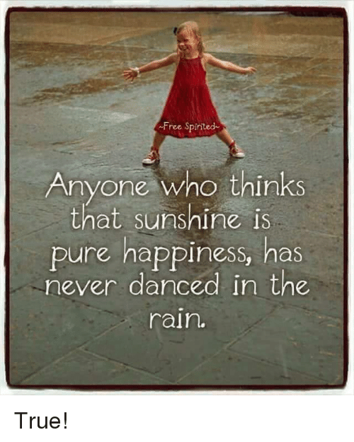 dancing in the rain: Free Spirited  Anyone who thinks  that sunshine is  pure happiness, has  never danced in the  rain. True!