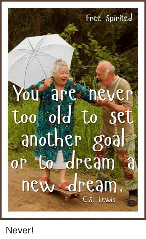 Lewy: free Spirited  are never  too old to set  another goal  or dream  new dream  C. S. Lewis Never!