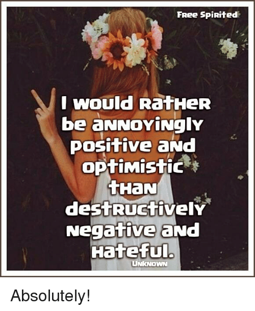 memes: FRee SpiRited  I would RatHeR  be aNNOYingly  Positive  optimistic  tHaN  destRuctivelY  Negative aNd  Hateful.  UNKNOWN Absolutely!