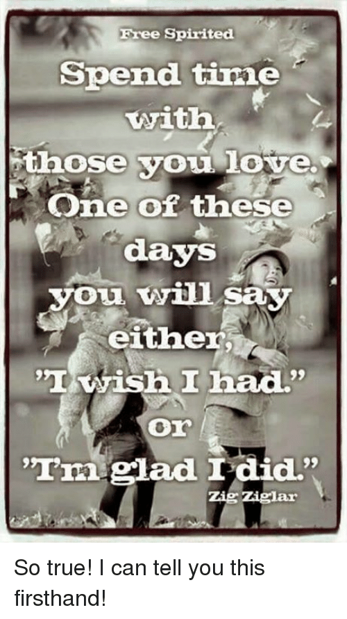 """Love, Memes, and True: Free Spirited  Spend time  Twittha  those you love.  One of  these  days  you will say  either  'I wish I had.""""  """"I'm glad I did.""""  Zig Ziglar So true! I can tell you this firsthand!"""