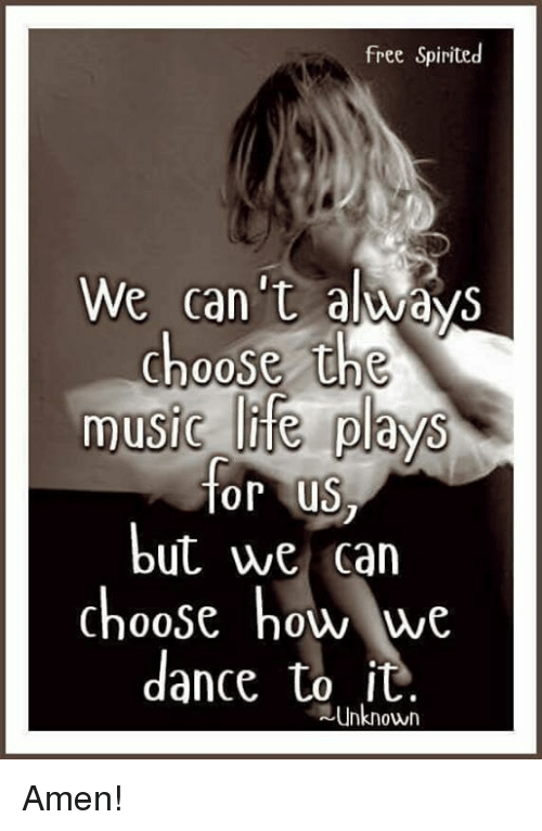 Life, Memes, and Music: free Spirited  We can't always  choose the  music life plays  for us  but we can  choose how we  dance to it  unknown Amen!
