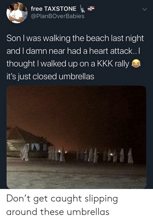 rally: free TAXSTONE  @PlanBOverBabies  Son I was walking the beach last night  and I damn near had a heart attack.. l  thought I walked up on a KKK rally  it's just closed umbrellas Don't get caught slipping around these umbrellas