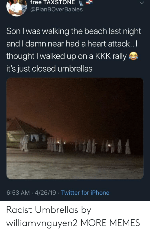 rally: free TAXSTONE  @PlanBOverBabies  Son I was walking the beach last night  and I damn near had a heart attack..I  thought Iwalked up on a KKK rally  it's just closed umbrellas  6:53 AM 4/26/19 Twitter for iPhone Racist Umbrellas by williamvnguyen2 MORE MEMES