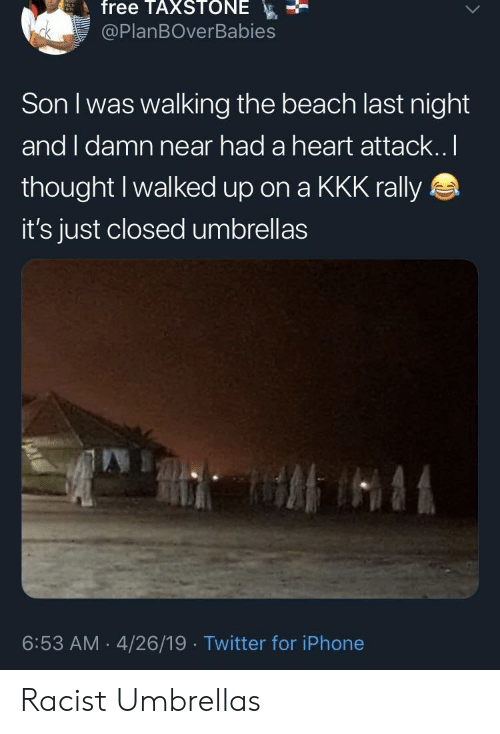 rally: free TAXSTONE  @PlanBOverBabies  Son I was walking the beach last night  and I damn near had a heart attack..I  thought Iwalked up on a KKK rally  it's just closed umbrellas  6:53 AM 4/26/19 Twitter for iPhone Racist Umbrellas