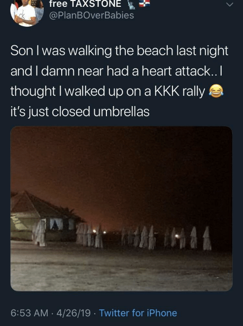 rally: free TAXSTONE  @PlanBOverBabies  Son I was walking the beach last night  and I damn near had a heart attack..I  thought I walked up on a KKK rally  it's just closed umbrellas  6:53 AM 4/26/19 Twitter for iPhone