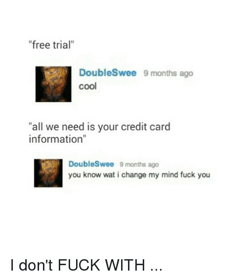 """Mind Fucking: """"free trial""""  DoubleSwee 9 months ago  """"all we need is your credit card  information""""  Doubles wee 9 months ago  you know wat i change my mind fuck you I don't FUCK WITH ..."""