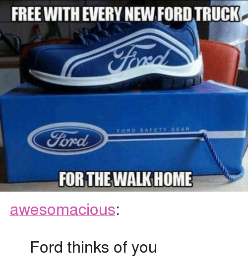 """ford truck: FREE WITH EVERY NEW FORD TRUCK.  FORD SAFETY GEAR  FOR THE WALKHOME <p><a href=""""http://awesomacious.tumblr.com/post/170091568229/ford-thinks-of-you"""" class=""""tumblr_blog"""">awesomacious</a>:</p>  <blockquote><p>Ford thinks of you</p></blockquote>"""