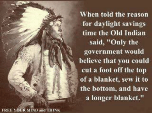 """Daylight Savings Time: FREE YOUR MIND and THINK  When told the reason  for daylight savings  time the Old Indian  said, """"Only the  government would  believe that you could  cut a foot off the top  of a blanket, sew it to  the bottom, and have  a longer blanket."""""""