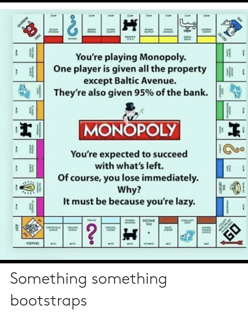 tax: FREE  You're playing Monopoly.  One player is given all the property  except Baltic Avenue.  They're also given 95% of the bank  MONOPOLY  You're expected to succeed  with what's left.  Of course, you lose immediately  Why?  It must be because you're lazy.  NTY  INCOME  TAX  OHNCE  ALIOND  ?  COLLEC  COECTC  ONT  CHEA  AVENA  VISTING  JUST  TS  CARC  PARKING  GO 10 Something something bootstraps