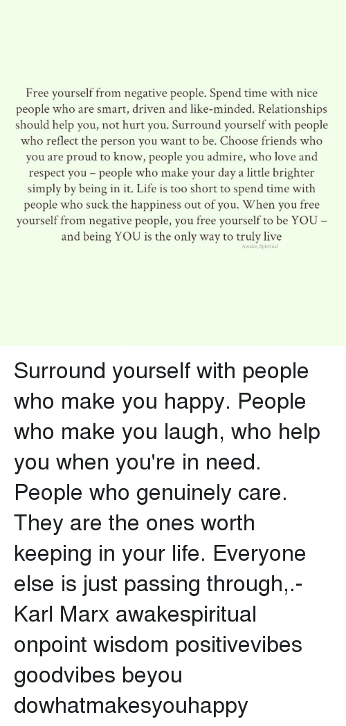 Memes, 🤖, and Smart: Free yourself from negative people. Spend time with nice  people who are smart, driven and like-minded. Relationships  should help you, not hurt you. Surround yourself with people  who reflect the person you want to be. Choose friends who  you are proud to know, people you admire, who love and  respect you people who make your day a little brighter  simply by being in it. Life is too short to spend time with  people who suck the happiness out of you. When you free  yourself from negative people, you free yourself to be YOU  and being YOU is the only way to truly live  Awake Spiritual Surround yourself with people who make you happy. People who make you laugh, who help you when you're in need. People who genuinely care. They are the ones worth keeping in your life. Everyone else is just passing through,.- Karl Marx awakespiritual onpoint wisdom positivevibes goodvibes beyou dowhatmakesyouhappy