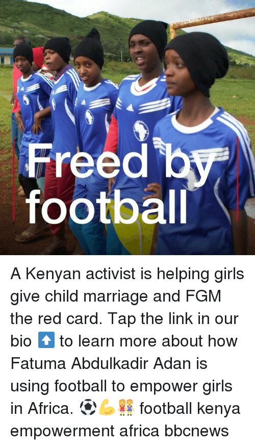 Kenyan: Freed b  footbal A Kenyan activist is helping girls give child marriage and FGM the red card. Tap the link in our bio ⬆️ to learn more about how Fatuma Abdulkadir Adan is using football to empower girls in Africa. ⚽️💪👭 football kenya empowerment africa bbcnews