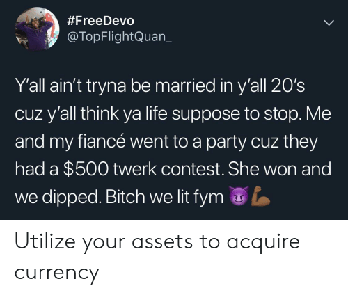suppose:  #FreeDevo  @TopFlightQuan_  Y'all ain't tryna be married in y'all 20's  cuz y'all think ya life suppose to stop. Me  and my fiancé went to a party cuz they  had a $500 twerk contest. She won and  we dipped. Bitch we lit fym Utilize your assets to acquire currency