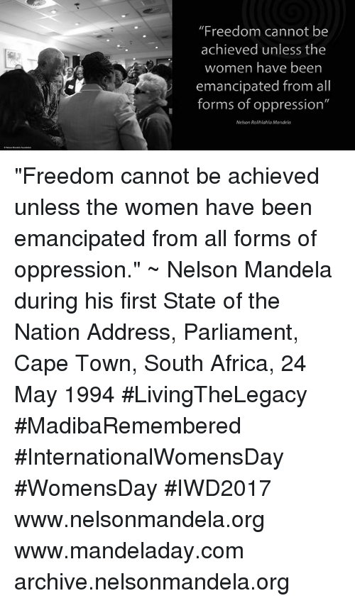 """Womensday: """"Freedom cannot be  achieved unless the  women have been  emancipated from all  forms of oppression""""  Nelson Rolihlahla Mandela """"Freedom cannot be achieved unless the women have been emancipated from all forms of oppression."""" ~ Nelson Mandela during his first State of the Nation Address, Parliament, Cape Town, South Africa, 24 May 1994 #LivingTheLegacy #MadibaRemembered #InternationalWomensDay #WomensDay #IWD2017   www.nelsonmandela.org www.mandeladay.com archive.nelsonmandela.org"""