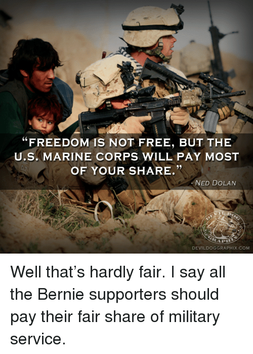 """Military: """"FREEDOM IS NOT FREE, BUT THE  U.S. MARINE CORPS WILL PAY MOST  OF YOUR SHARE.""""  AS  NED DOLAN  DEVILDOGGRAPHIX.COM <p>Well that&rsquo;s hardly fair. I say all the Bernie supporters should pay their fair share of military service.</p>"""