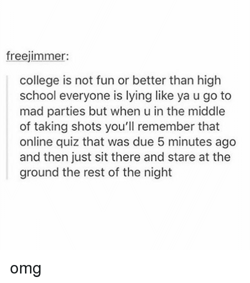 College, Memes, and Omg: freejimmer:  college is not fun or better than high  school everyone is lying like ya u go to  mad parties but when u in the middle  of taking shots you'll remember that  online quiz that was due 5 minutes ago  and then just sit there and stare at the  ground the rest of the night omg