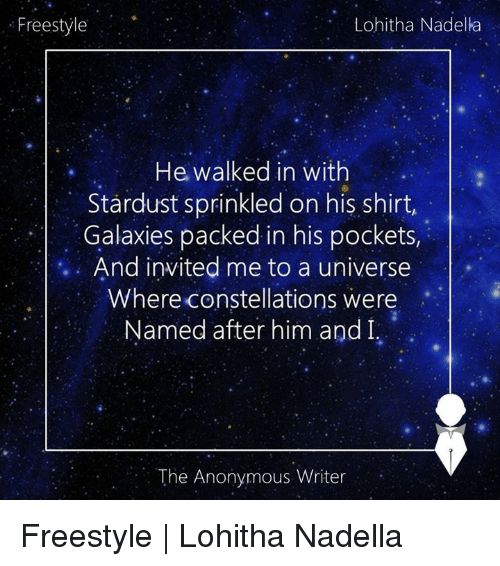 Sprinkle: Freestyle  Lohitha Nadella  He walked in with  Stardust sprinkled on his shirt,  Galaxies packed in his pockets,  And invited me to a universe  Where constellations were  Named after him and I,  The Anonymous Writer Freestyle | Lohitha Nadella