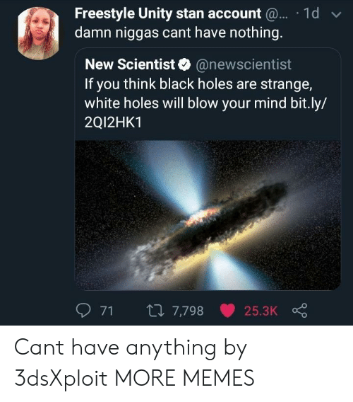 Unity: Freestyle Unity stan account  damn niggas cant have nothing  1d  New Scientist@newscientist  If you think black holes are strange,  white holes will blow your mind bit.ly/  2Q12HK1  71  7,798  25.3K Cant have anything by 3dsXploit MORE MEMES