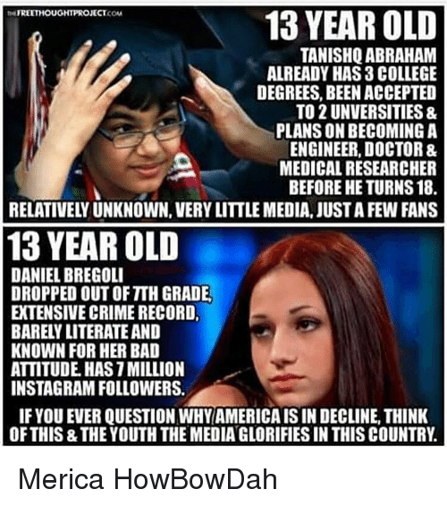 Memes, Abraham, and 13 Year Old: FREETHOUGHT PROJECT  13 YEAR OLD  KONA  TANISHQ ABRAHAM  ALREADY HAS 3 COLLEGE  DEGREES, BEEN ACCEPTED  TO 2 UNVERSITIES &  PLANSONBECOMING A  ENGINEER, DOCTOR &  MEDICALRESEARCHER  BEFORE HE TURNS 18.  13 YEAR OLD  DANIEL BREGOLI  DROPPED OUT OF TIH GRADE.  EXTENSIVE CRIME RECORD,  BARELY LITERATEAND  KNOWN FOR HER BAD  ATTITUDE HASTMILLION  INSTAGRAM FOLLOWERS.  IF YOU EVER QUESTION WHY AMERICAISIN DECLINE,THINK  OF THIS THEYOUTH THE MEDIANGLORIFIES IN THIS COUNTRY Merica HowBowDah