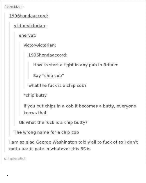 "cob: freexcitizen  1996hondaaccord:  victor-victorian:  enervat:  victor-victorian:  1996hondaaccord:  How to start a fight in any pub in Britain:  Say ""chip cob""  what the fuck is a chip cob?  chip butty  if you put chips in a cob it becomes a butty, everyone  knows that  Ok what the fuck is a chip butty?  The wrong name for a chip cob  I am so glad George Washington told y'all to fuck of so I don't  gotta participate in whatever this BS is  d flapperwitch ."