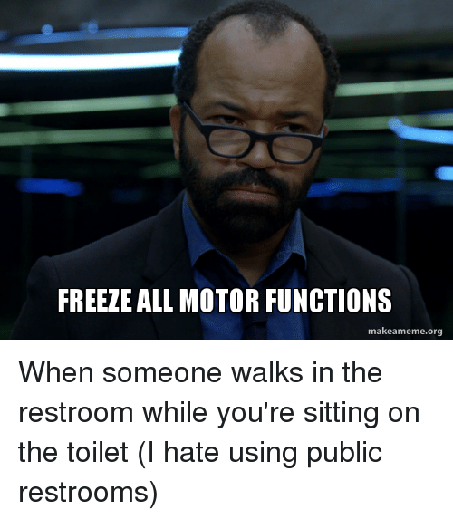 Funny, Org, and All: FREEZE ALL MOTOR FUNCTIONS  makeameme.org When someone walks in the restroom while you're sitting on the toilet (I hate using public restrooms)