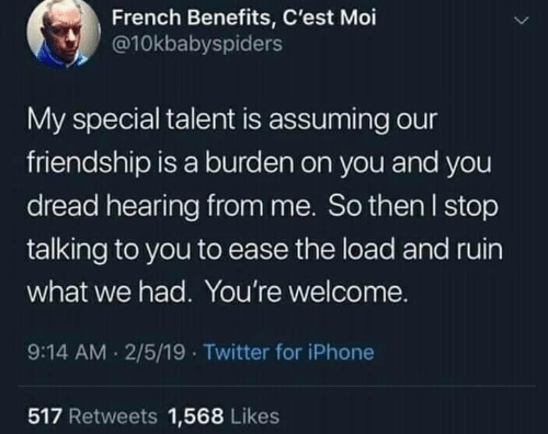cest: French Benefits, C'est Moi  @10kbabyspiders  My special talent is assuming our  friendship is a burden on you and you  dread hearing from me. So then l stop  talking to you to ease the load and ruin  what we had. You're welcome.  9:14 AM 2/5/19 Twitter for iPhone  517 Retweets 1,568 Likes