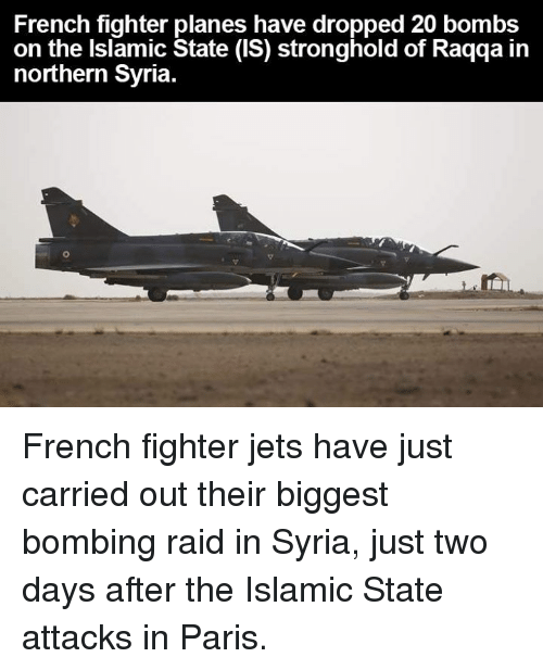 stronghold: French fighter planes have dropped 20 bombs  on the Islamic State (IS) stronghold of Raqqa in  northern Syria. French fighter jets have just carried out their biggest bombing raid in Syria, just two days after the Islamic State attacks in Paris.