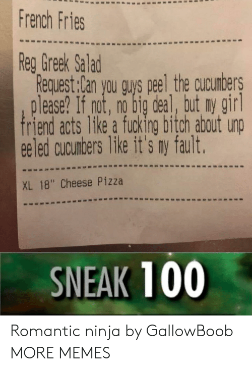 "no big deal: French Fries  Reg Greek Salad  Request:Can you quys peel the cucumbers  lease? If not, no big deal, but ny girl  riend acts like a fucking bitch about unp  ee led cucunbers Tike it's ny fault.  XL 18"" Cheese Pizza  SNEAK 100 Romantic ninja by GallowBoob MORE MEMES"