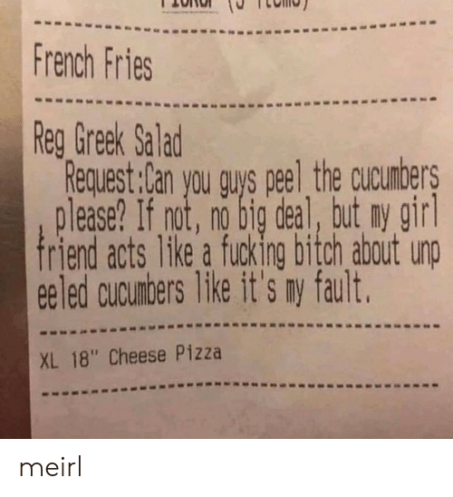 "no big deal: French Fries  Reg Greek Salad  Request:lan you guys peel the cucumbers  please? If not, no big deal, but ny gir  ee led cucunbers Tike it's ry fault.  XL 18"" Cheese Pizza meirl"