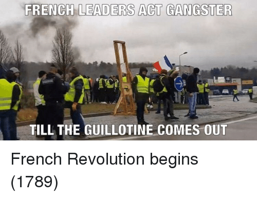 the guillotine: FRENCH LEADERS ACT GANGSTER  TILL THE GUILLOTINE COMES OUT French Revolution begins (1789)
