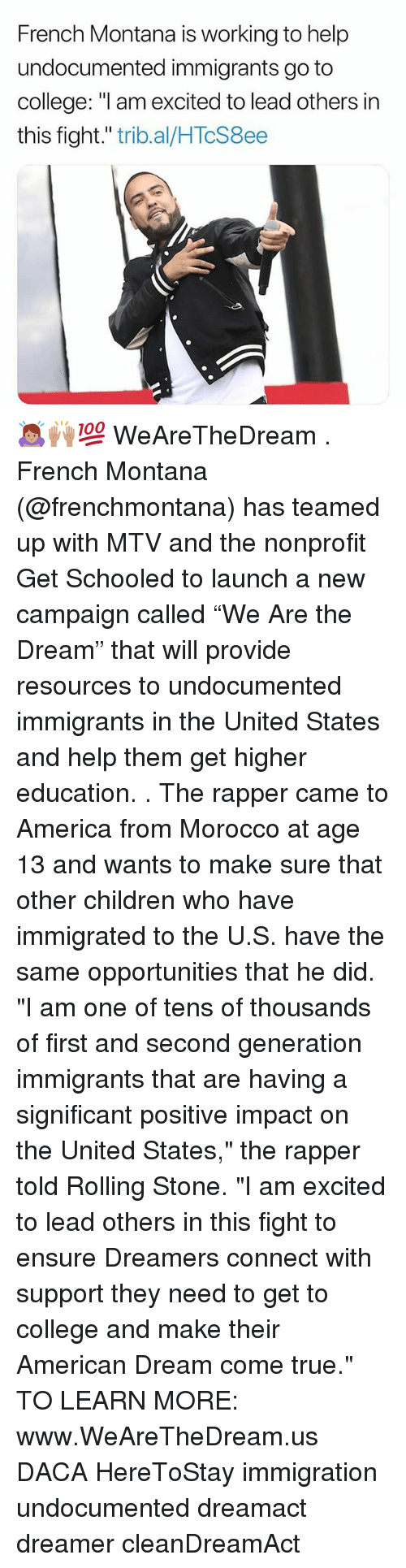 "schooled: French Montana is working to help  undocumented immigrants go to  college: ""l am excited to lead others in  this fight."" trib.al/HTcS8ee 🙇🏽‍♀️🙌🏽💯 WeAreTheDream . French Montana (@frenchmontana) has teamed up with MTV and the nonprofit Get Schooled to launch a new campaign called ""We Are the Dream"" that will provide resources to undocumented immigrants in the United States and help them get higher education. . The rapper came to America from Morocco at age 13 and wants to make sure that other children who have immigrated to the U.S. have the same opportunities that he did. ""I am one of tens of thousands of first and second generation immigrants that are having a significant positive impact on the United States,"" the rapper told Rolling Stone. ""I am excited to lead others in this fight to ensure Dreamers connect with support they need to get to college and make their American Dream come true."" TO LEARN MORE: www.WeAreTheDream.us DACA HereToStay immigration undocumented dreamact dreamer cleanDreamAct"