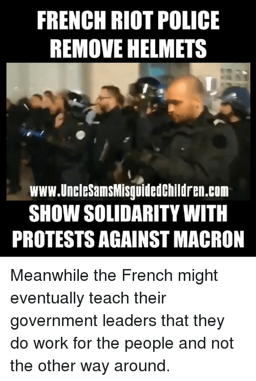 Protests: FRENCH RIOT POLICE  REMOVE HELMETS  www.UncleSamsMisguidedchildren.com  SHOW SOLIDARITY WITH  PROTESTS AGAINST MACRON Meanwhile the French might eventually teach their government leaders that they do work for the people and not the other way around.